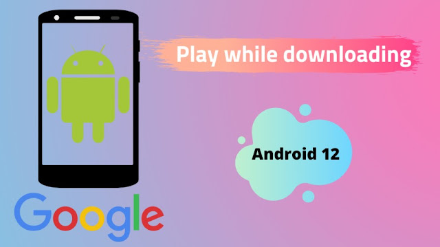 Play while downloading on Android 12