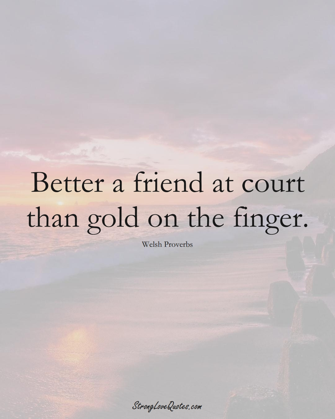 Better a friend at court than gold on the finger. (Welsh Sayings);  #EuropeanSayings