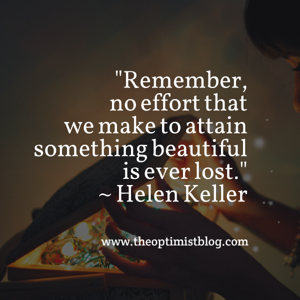 """Remember, no effort that we make to attain something beautiful is ever lost."" ~ Helen Keller"