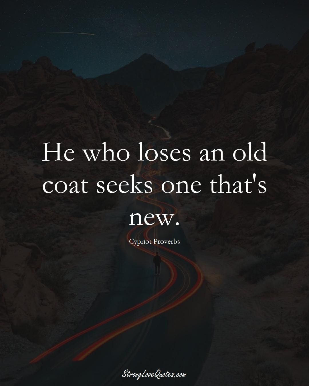 He who loses an old coat seeks one that's new. (Cypriot Sayings);  #MiddleEasternSayings
