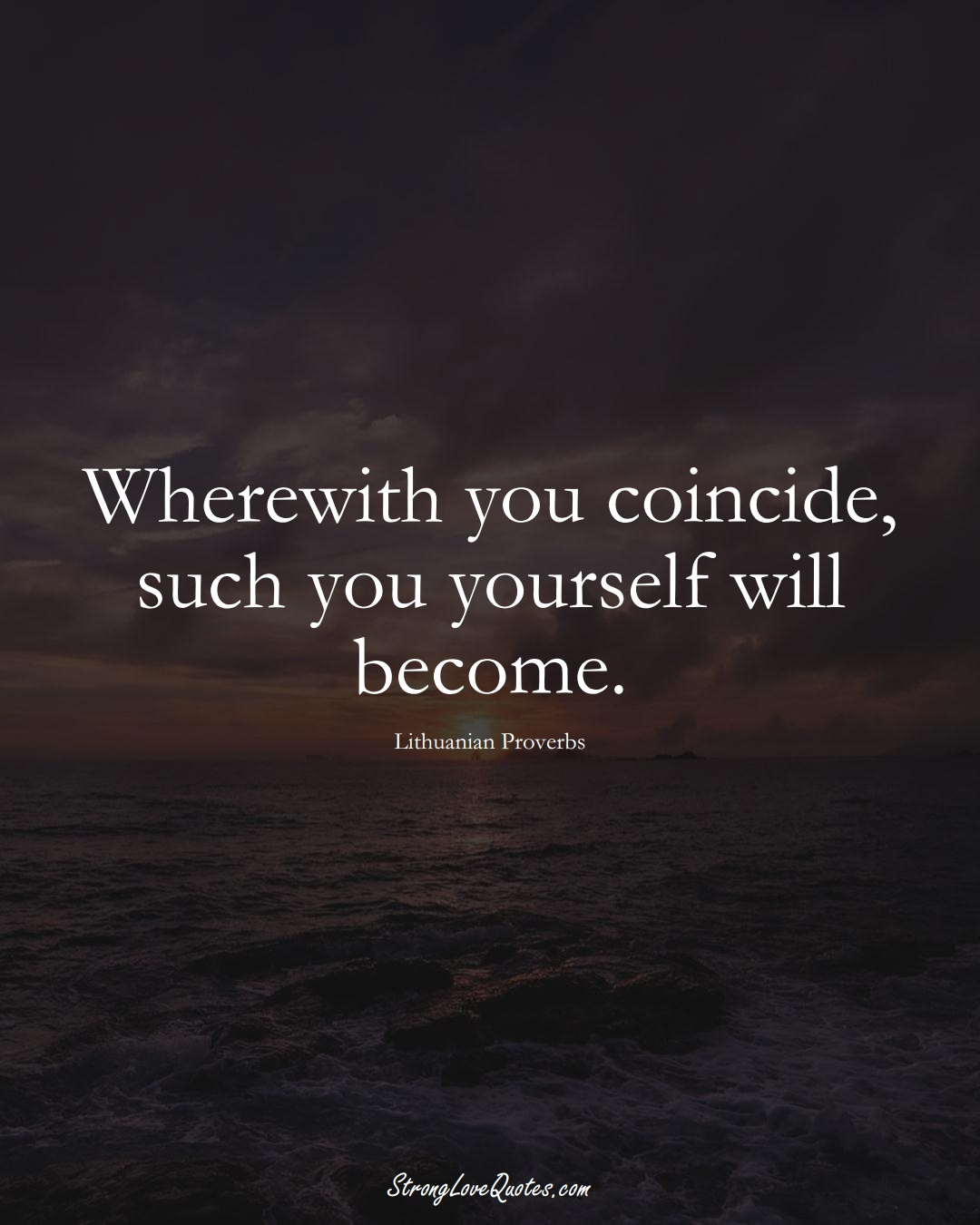 Wherewith you coincide, such you yourself will become. (Lithuanian Sayings);  #AsianSayings