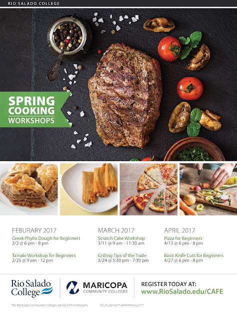 Image of event flier with colorful photos of food.  Listing of events: FEBURARY 2017: Greek Phyllo Dough for Beginners 2/2 @ 6 pm - 8 pm, Tamale Workshop for Beginners 2/25 @ 9 am - 12 pm.  MARCH 2017: Scratch Cake Workshop 3/11 @ 9 am - 11:30 am, Grilling Tips of the Trade 3/24 @ 5:30 pm - 7:30 pm.  APRIL 2017: Pizza for Beginners 4/13 @ 6 pm - 8 pm and Basic Knife Cuts for Beginners 4/27 @ 6 pm - 8 pm.  Images of Rio Salado, Maricopa Community Colleges logo and text: register today at www.RioSalado.edu/CAFE
