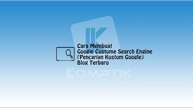 Cara Membuat Google Custome Search Engine (Pencarian Kustom Google) Blog Terbaru