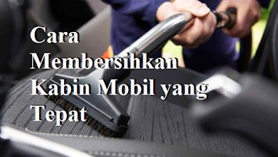 Cara Membersihkan Kabin Mobil yang Tepat