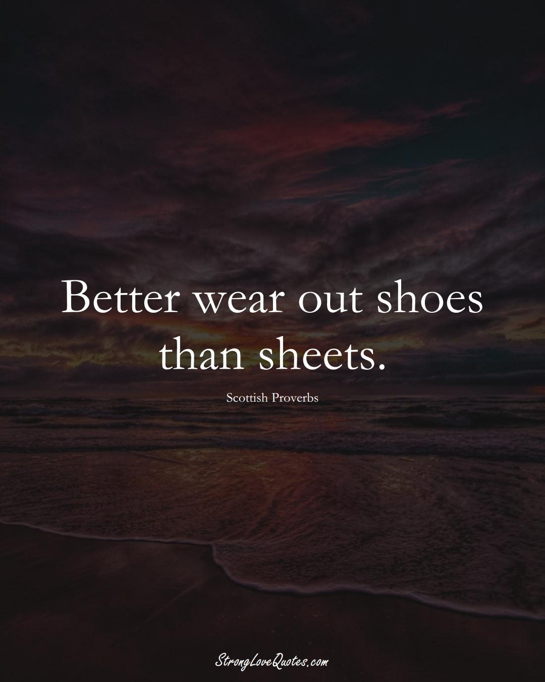 Better wear out shoes than sheets. (Scottish Sayings);  #EuropeanSayings