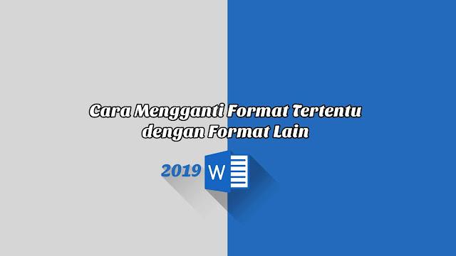 Cara Mengganti Format Tertentu dengan Format Lain - Word 2019