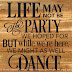 Life may not be the party we hoped for, but while we're here we might as well dance.