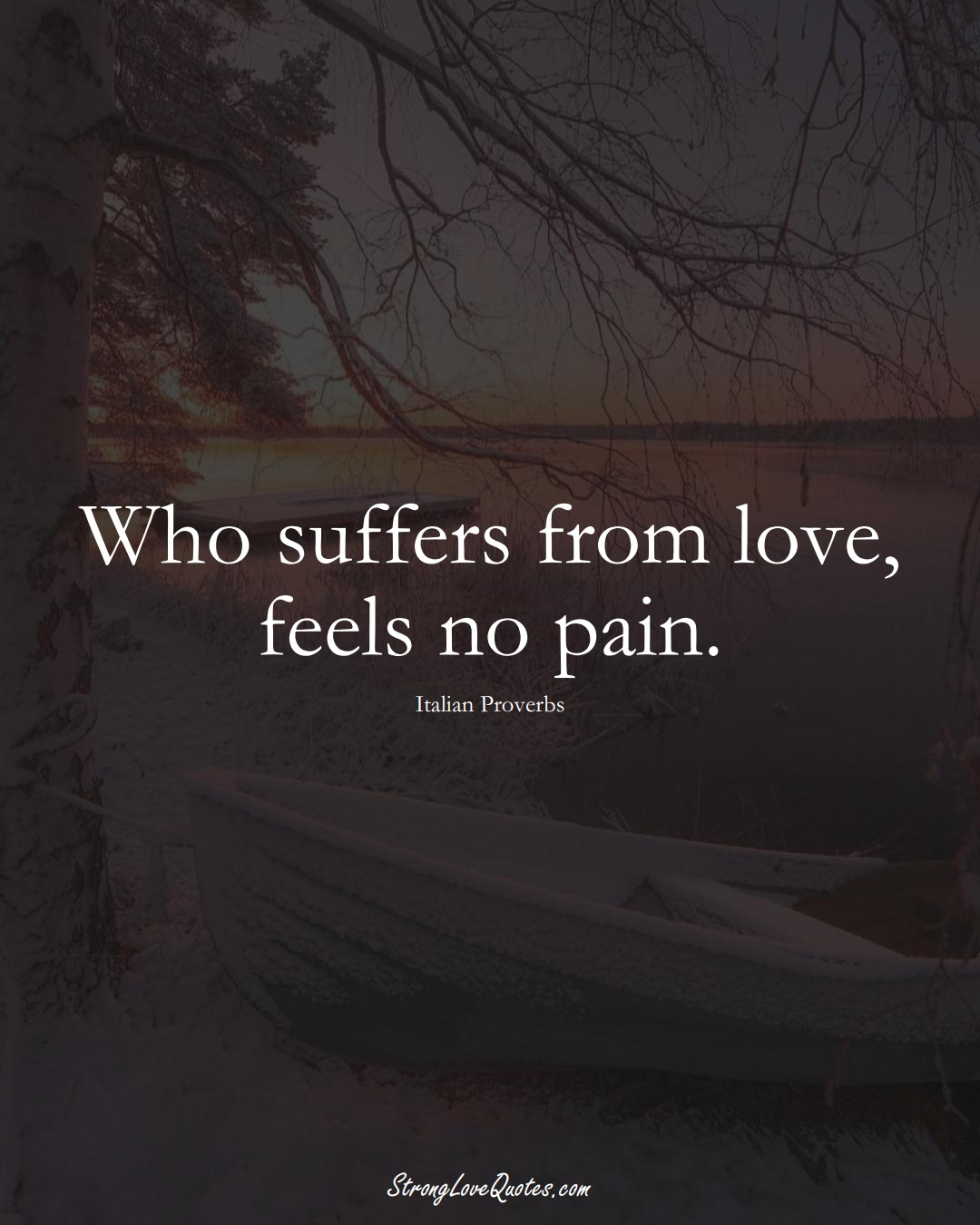 Who suffers from love, feels no pain. (Italian Sayings);  #EuropeanSayings
