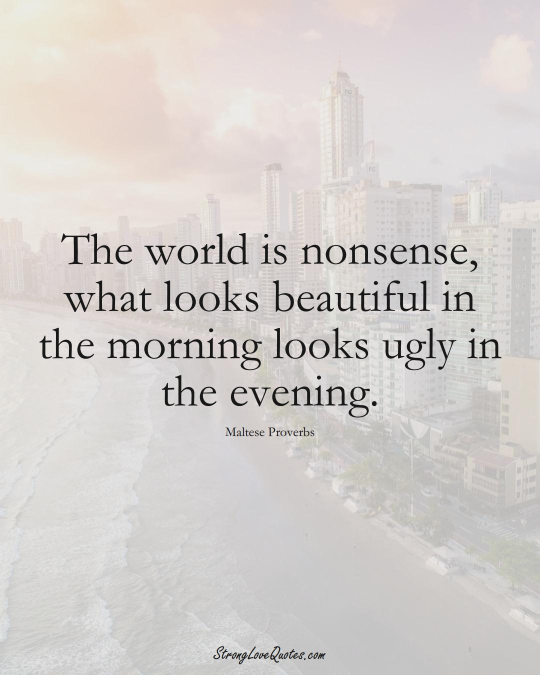 The world is nonsense, what looks beautiful in the morning looks ugly in the evening. (Maltese Sayings);  #EuropeanSayings
