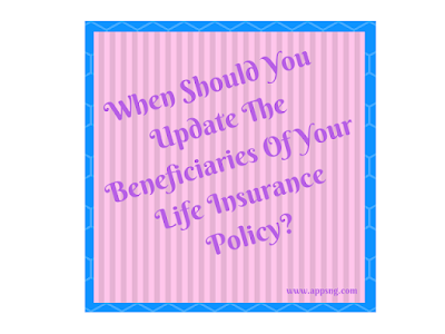 Life Insurance Policy - When Should You Update The Beneficiaries?