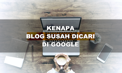 9 Penyebab, Kenapa Blog Susah Dicari di Google