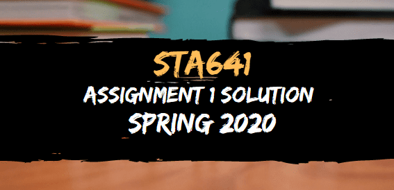 STA641 ASSIGNMENT NO.1 SOLUTION SPRING 2020