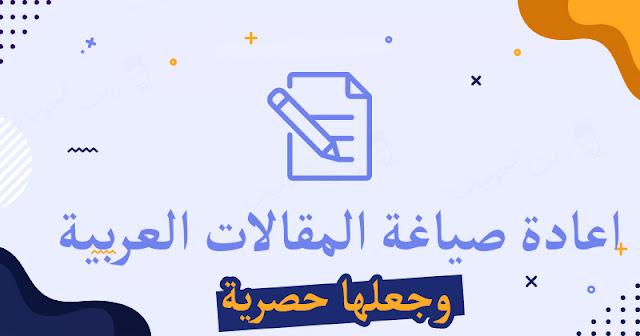 اعادة صياغة المقالات العربية وجعلها حصرية غير منسوخة . افضل ادوات اعادة صياغة المقالات . جعل المقالات حصرية . مقالات غير منسوخة .