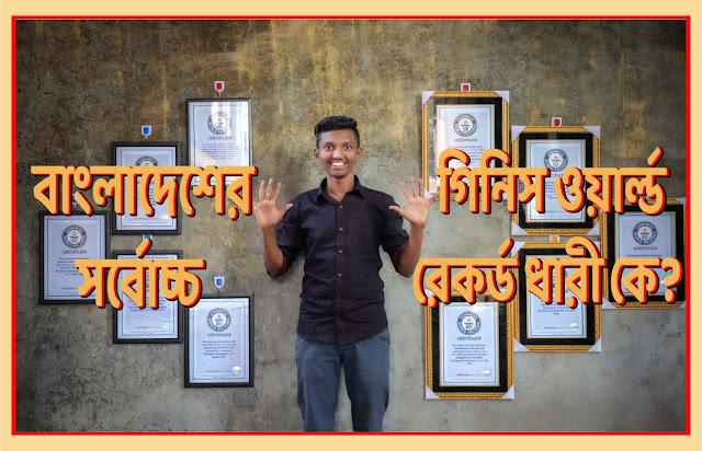 বাংলাদেশের সর্বোচ্চ গিনিস ওয়ার্ল্ড রেকর্ড ধারী কে? The highest Guinness World Record holder in Bangladesh