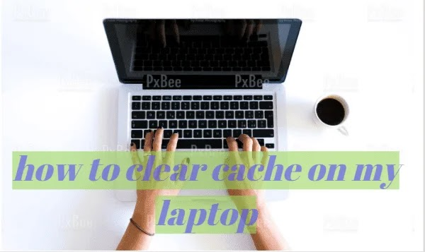 how to clear cache on my laptop