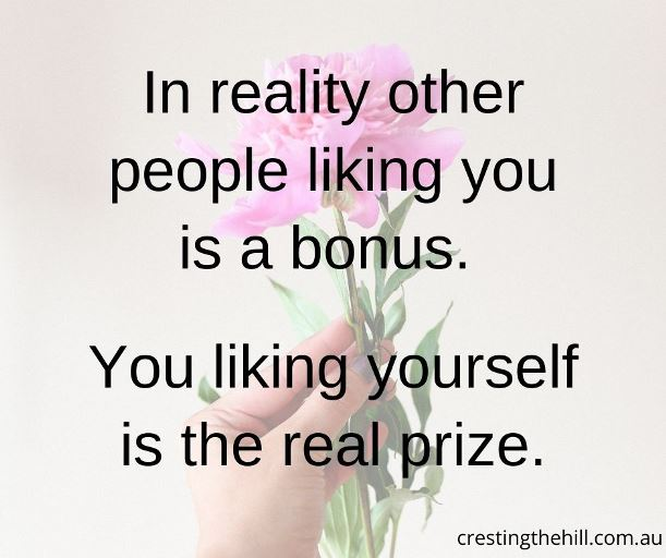 In reality other people liking you is a bonus. You liking yourself is the real prize.