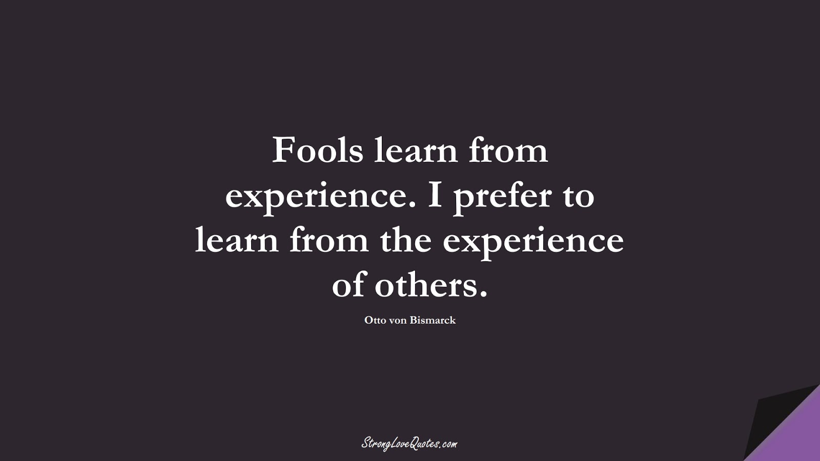 Fools learn from experience. I prefer to learn from the experience of others. (Otto von Bismarck);  #LearningQuotes