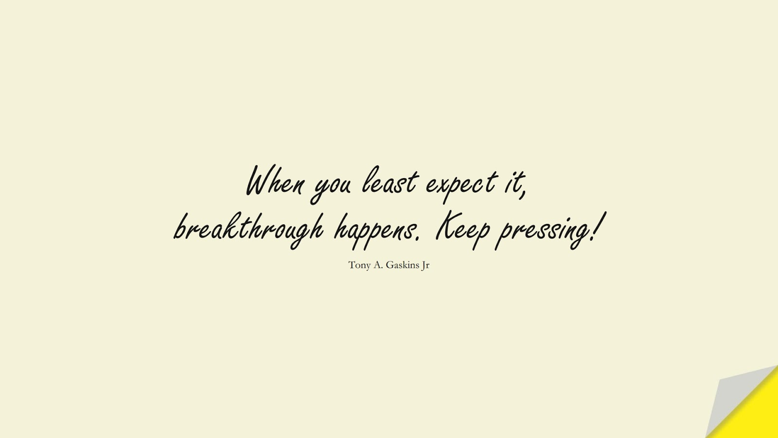 When you least expect it, breakthrough happens. Keep pressing! (Tony A. Gaskins Jr);  #NeverGiveUpQuotes