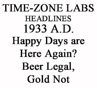 TIME-ZONE LABS Headlines - 1933 A.D. Happy Days are Here Again? Beer Legal, Gold Not