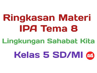 RINGKASAN MATERI IPA TEMA 8 (LINGKUNGAN SAHABAT KITA) KELAS 5 SD/MI