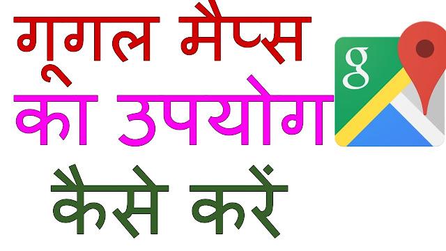 गूगल मैप्स का यूज कैसे करें | पूरी जानकारी हिंदी मे