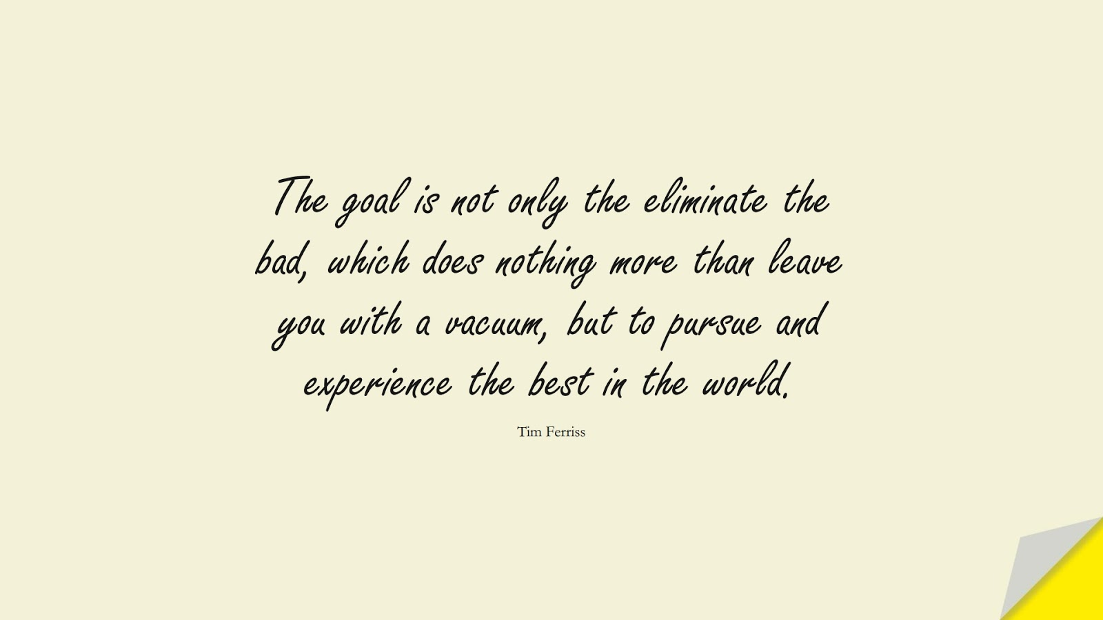 The goal is not only the eliminate the bad, which does nothing more than leave you with a vacuum, but to pursue and experience the best in the world. (Tim Ferriss);  #TimFerrissQuotes