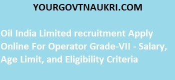 Oil India Limited recruitment Apply Online For Operator Grade-VII - Salary, Age Limit, and Eligibility Criteria