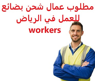 Workers are required to ship goods to work in Riyadh  To work to ship goods to a company in Riyadh  Academic qualification: Secondary  Experience: at least two years of work in the field, or has previously worked in the field of aviation  Salary: to be determined after the interview