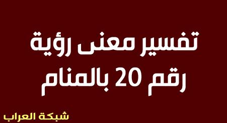 تفسير رؤية رقم 20 بالمنام وتفسير حلم رقم عشرين بالمنام شبكة العراب Al 3rab