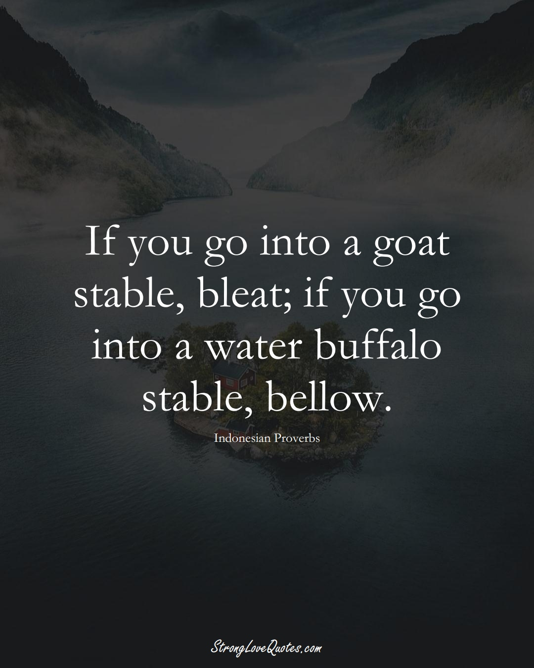 If you go into a goat stable, bleat; if you go into a water buffalo stable, bellow. (Indonesian Sayings);  #AsianSayings