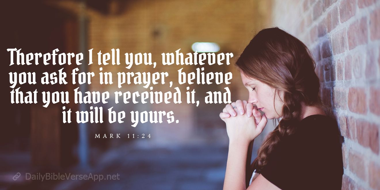 Therefore I tell you, whatever you ask for in prayer, believe that you have received it, and it will be yours. -