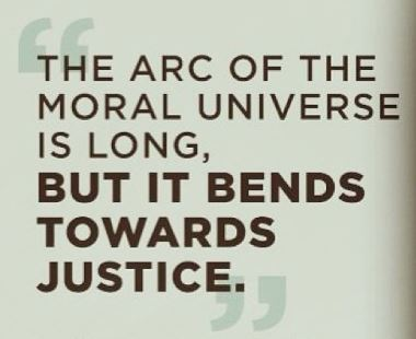The arc of the moral universe is long but it bends toward justice.