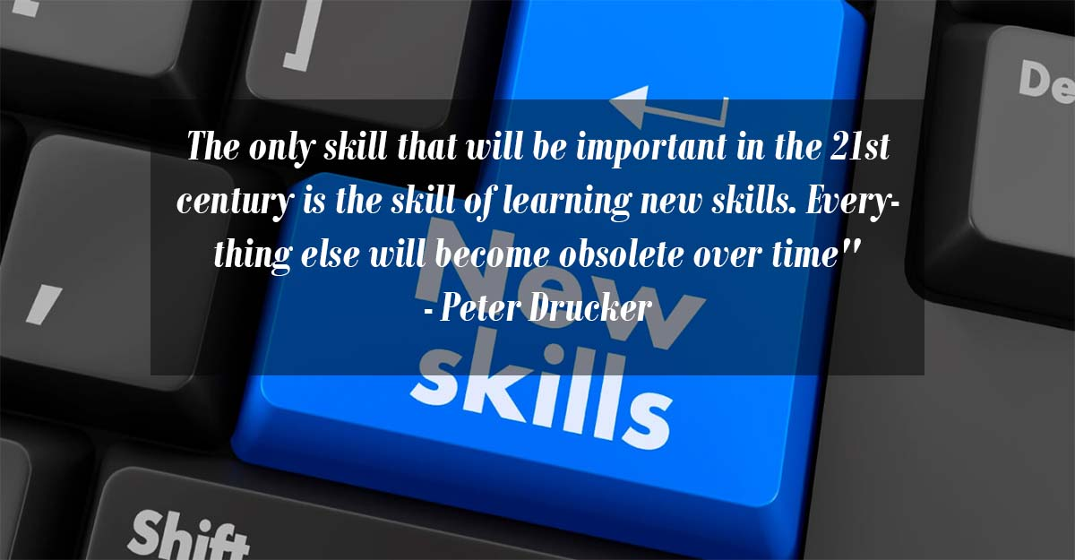 The skill of learning new skills will be the only important skill in the 21st century - Peter Drucker