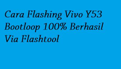 Cara Flashing Vivo Y53 Bootloop 100% Berhasil Via Flashtool