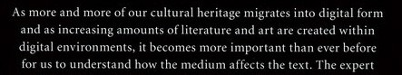 As more and more of our cultural heritage migrates into digital form and as increasing amounts of literature and art are created within digital environments, it becomes more important than ever before for us to understand how the medium affects the text.