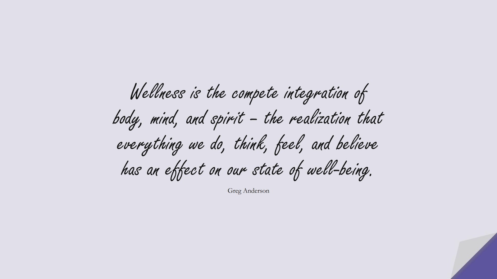 Wellness is the compete integration of body, mind, and spirit – the realization that everything we do, think, feel, and believe has an effect on our state of well-being. (Greg Anderson);  #HealthQuotes