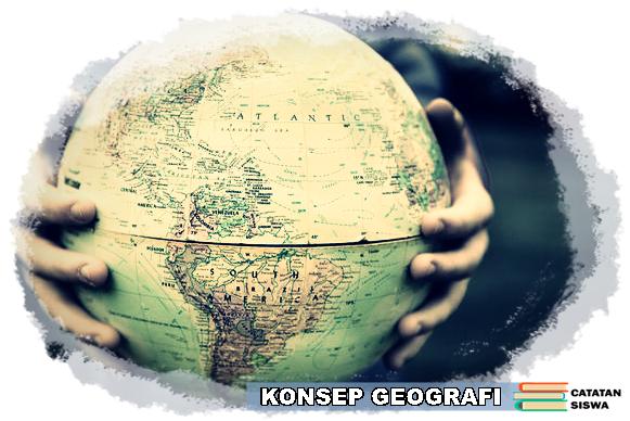 Konsep Geografi, Penjelasan Konsep Geografi, Konsep Dasar Geografi, 10 Konsep Geografi, Pengertian Geografi
