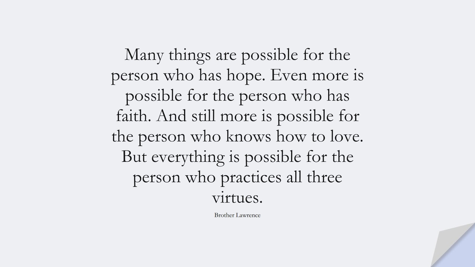 Many things are possible for the person who has hope. Even more is possible for the person who has faith. And still more is possible for the person who knows how to love. But everything is possible for the person who practices all three virtues. (Brother Lawrence);  #HopeQuotes
