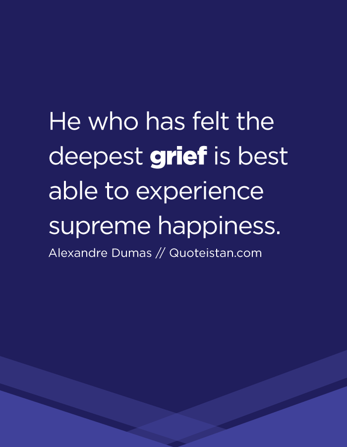 He who has felt the deepest grief is best able to experience supreme happiness.