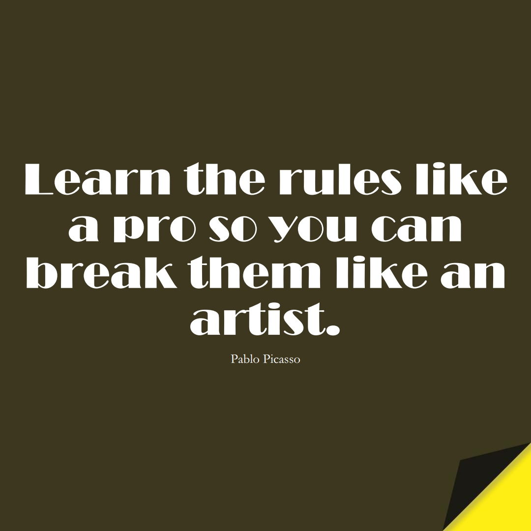 Learn the rules like a pro so you can break them like an artist. (Pablo Picasso);  #LearningQuotes