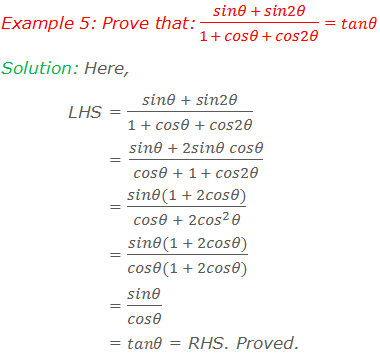 Example 5: Prove that: (sinθ + sin2θ)/(1 + cosθ + cos2θ) = tanθ Solution: Here, LHS = (sinθ + sin2θ)/(1 + cosθ + cos2θ)         = (sinθ + 2sinθ cosθ)/(cosθ + 1 + cos2θ)         = (sinθ(1 + 2cosθ))/(cosθ + 2〖cos〗^2 θ)         = (sinθ(1 + 2cosθ))/(cosθ(1 + 2cosθ))         = sinθ/cosθ         = tanθ = RHS. Proved.