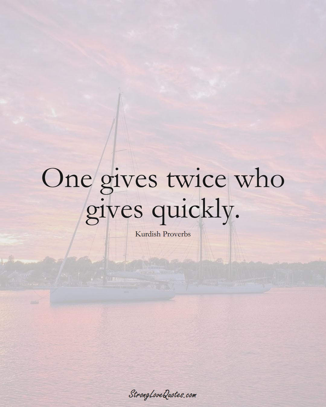 One gives twice who gives quickly. (Kurdish Sayings);  #aVarietyofCulturesSayings