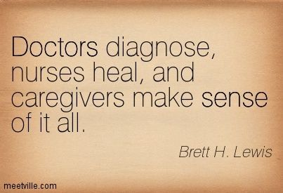 Doctors diagnose, nurses heal, and caregivers make sense of it all.