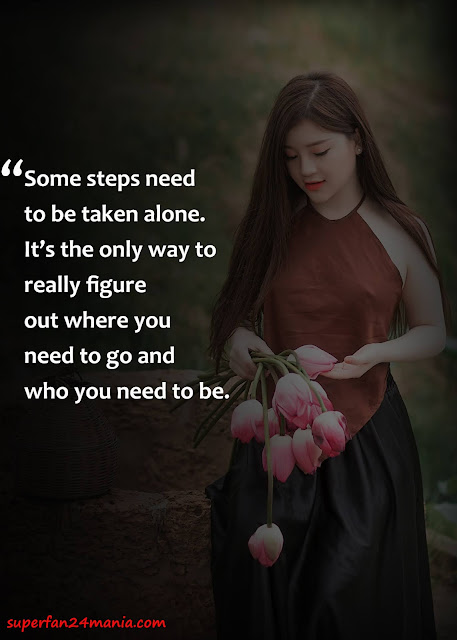 """""""Some steps need to be taken alone. It's the only way to really figure out where you need to go and who you need to be."""""""