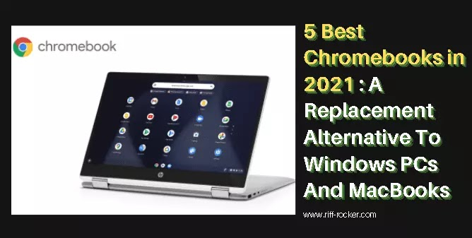 5 Best Chromebooks in 2021, A Replacement Alternative To Windows PCs And MacBooks
