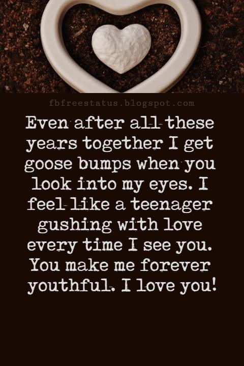 Love Messages,  Even after all these years together I get goose bumps when you look into my eyes. I feel like a teenager gushing with love every time I see you. You make me forever youthful. I love you!