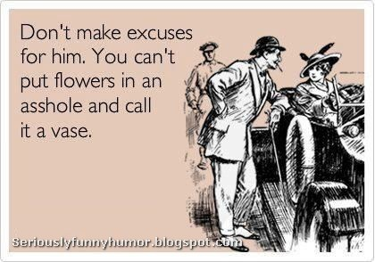 Don't make excuses for him. You can't put flowers in an asshole and call it a vase. Funny meme