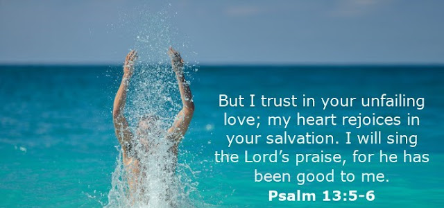 But I trust in your unfailing love; my heart rejoices in your salvation. I will sing the Lord's praise, for he has been good to me.