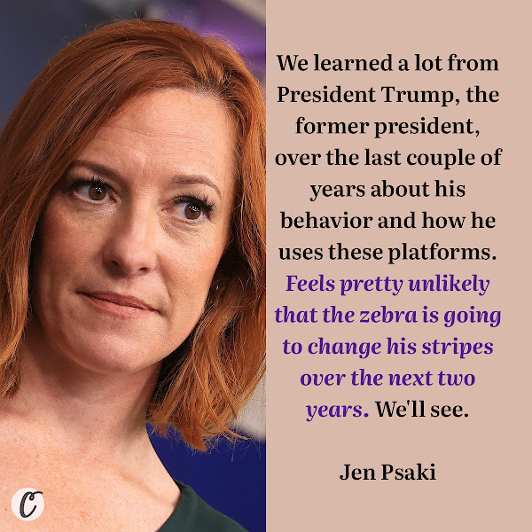 We learned a lot from President Trump, the former president, over the last couple of years about his behavior and how he uses these platforms. Feels pretty unlikely that the zebra is going to change his stripes over the next two years. We'll see. — White House Press Secretary Jen Psaki
