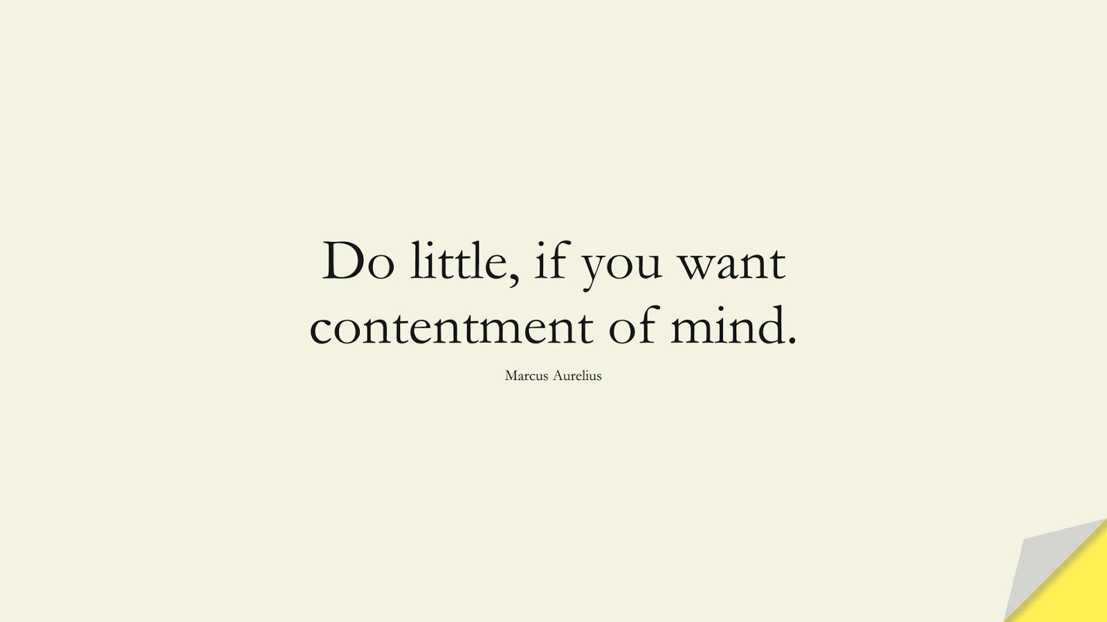 Do little, if you want contentment of mind. (Marcus Aurelius);  #MarcusAureliusQuotes